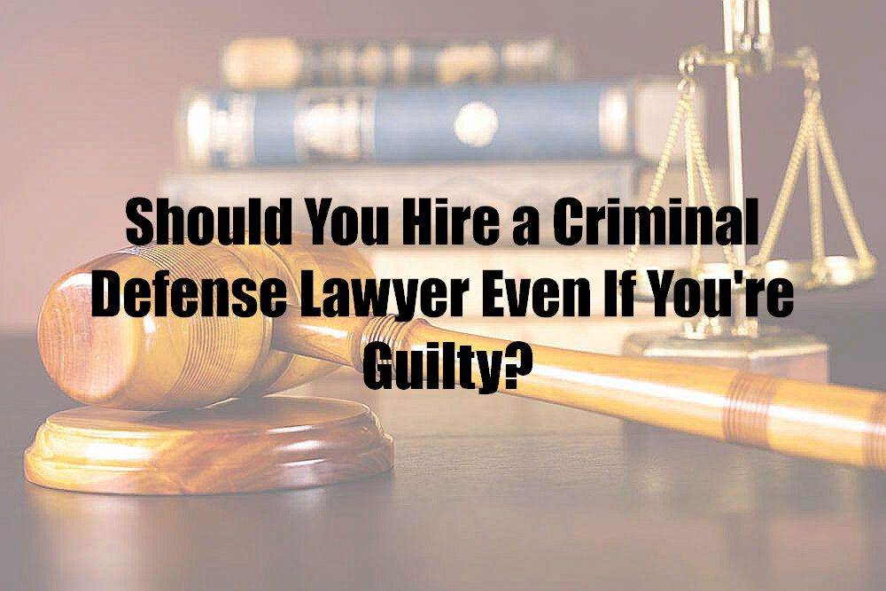 Should You Hire a Criminal Defense Lawyer Even If You're Guilty?